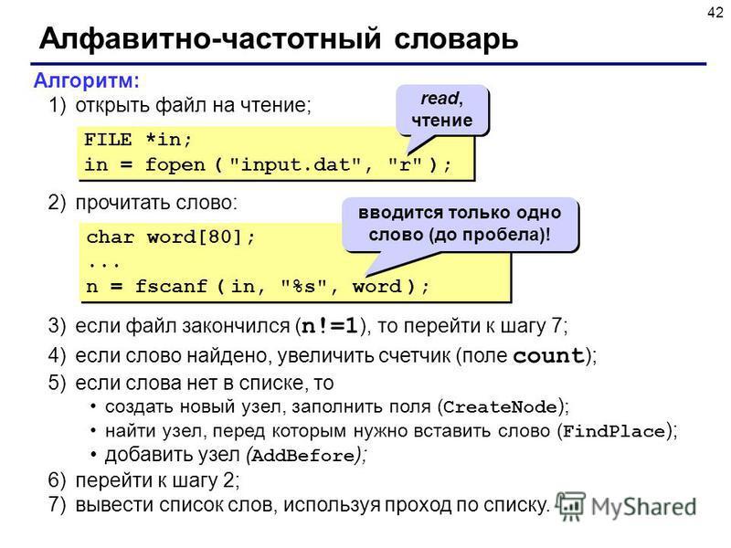 42 Алфавитно-частотный словарь Алгоритм: 1)открыть файл на чтение; 2)прочитать слово: 3)если файл закончился ( n!=1 ), то перейти к шагу 7; 4)если слово найдено, увеличить счетчик (поле count ); 5)если слова нет в списке, то создать новый узел, запол