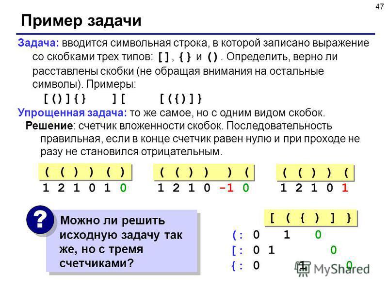 47 Пример задачи Задача: вводится символьная строка, в которой записано выражение со скобками трех типов: [], {} и (). Определить, верно ли расставлены скобки (не обращая внимания на остальные символы). Примеры: [()]{} ][ [({)]} Упрощенная задача: то