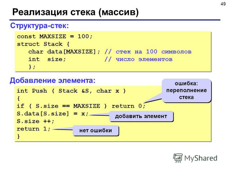 49 Реализация стека (массив) Структура-стек: const MAXSIZE = 100; struct Stack { char data[MAXSIZE]; // стек на 100 символов int size; // число элементов }; const MAXSIZE = 100; struct Stack { char data[MAXSIZE]; // стек на 100 символов int size; //