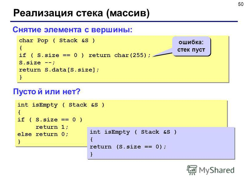 50 Реализация стека (массив) char Pop ( Stack &S ) { if ( S.size == 0 ) return char(255); S.size --; return S.data[S.size]; } char Pop ( Stack &S ) { if ( S.size == 0 ) return char(255); S.size --; return S.data[S.size]; } Снятие элемента с вершины: