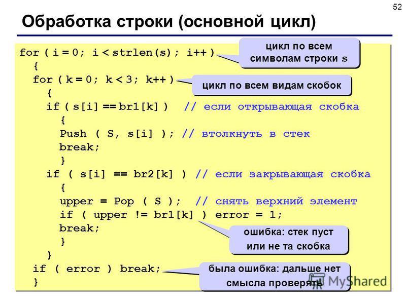 52 Обработка строки (основной цикл) for ( i = 0; i < strlen(s); i++ ) { for ( k = 0; k < 3; k++ ) { if ( s[i] == br1[k] ) // если открывающая скобка { Push ( S, s[i] ); // втолкнуть в стек break; } if ( s[i] == br2[k] ) // если закрывающая скобка { u