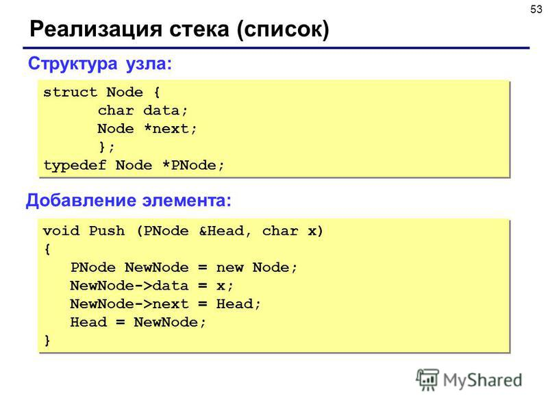 53 Реализация стека (список) Добавление элемента: Структура узла: struct Node { char data; Node *next; }; typedef Node *PNode; struct Node { char data; Node *next; }; typedef Node *PNode; void Push (PNode &Head, char x) { PNode NewNode = new Node; Ne