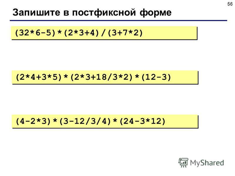 56 Запишите в постфиксной форме (32*6-5)*(2*3+4)/(3+7*2) (2*4+3*5)*(2*3+18/3*2)*(12-3) (4-2*3)*(3-12/3/4)*(24-3*12)