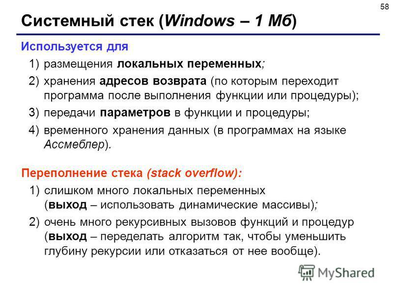58 Системный стек (Windows – 1 Мб) Используется для 1)размещения локальных переменных; 2)хранения адресов возврата (по которым переходит программа после выполнения функции или процедуры); 3)передачи параметров в функции и процедуры; 4)временного хран