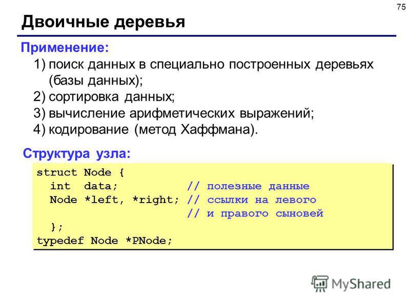 75 Двоичные деревья Структура узла: struct Node { int data; // полезные данные Node *left, *right; // ссылки на левого // и правого сыновей }; typedef Node *PNode; struct Node { int data; // полезные данные Node *left, *right; // ссылки на левого //