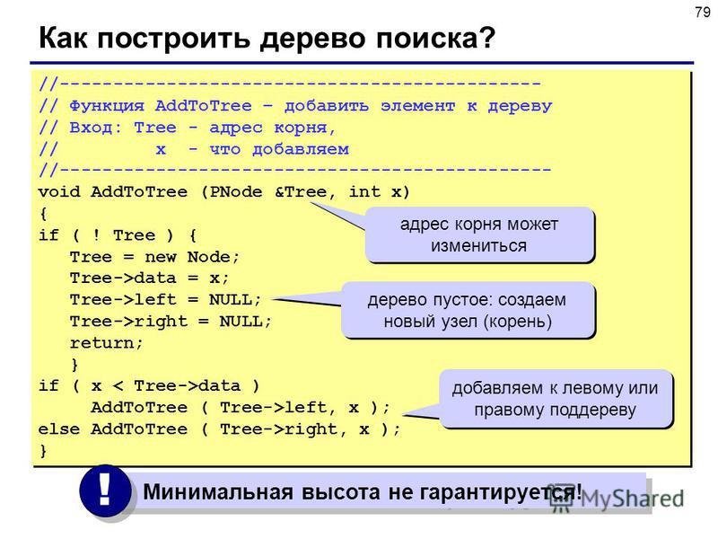 79 Как построить дерево поиска? //--------------------------------------------- // Функция AddToTree – добавить элемент к дереву // Вход: Tree - адрес корня, // x - что добавляем //---------------------------------------------- void AddToTree (PNode