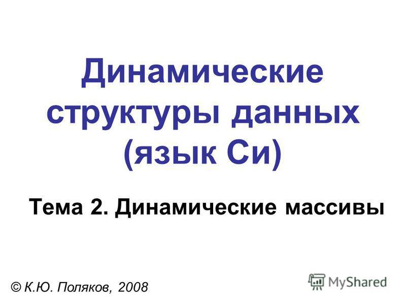 Тема 2. Динамические массивы © К.Ю. Поляков, 2008 Динамические структуры данных (язык Си)