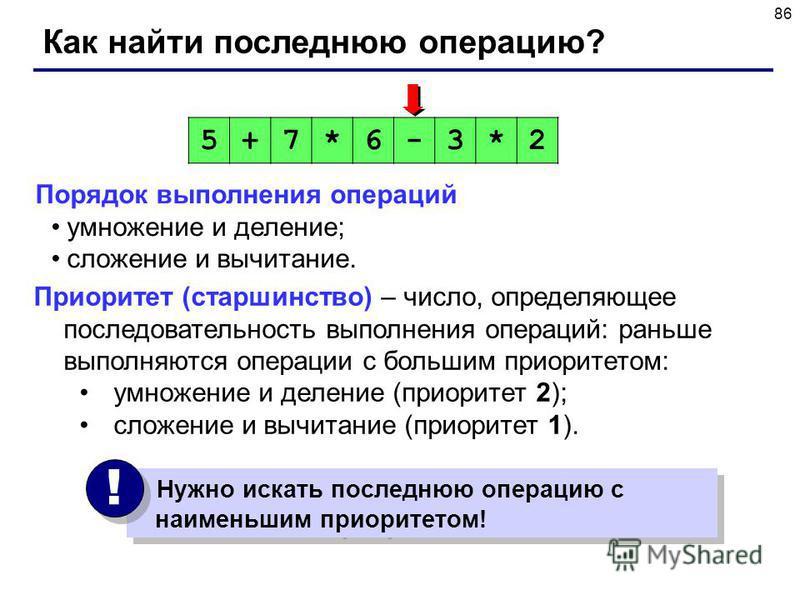 86 Как найти последнюю операцию? Порядок выполнения операций умножение и деление; сложение и вычитание. 5+7*6-3*2 Нужно искать последнюю операцию с наименьшим приоритетом! ! ! Приоритет (старшинство) – число, определяющее последовательность выполнени