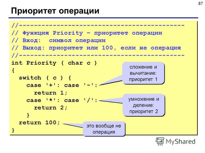 87 Приоритет операции //-------------------------------------------- // Функция Priority – приоритет операции // Вход: символ операции // Выход: приоритет или 100, если не операция //-------------------------------------------- int Priority ( char c