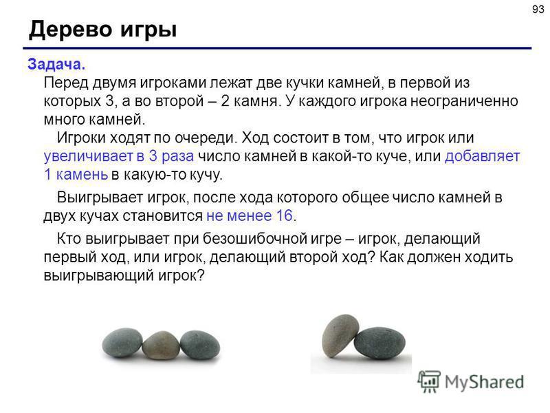 93 Дерево игры Задача. Перед двумя игроками лежат две кучки камней, в первой из которых 3, а во второй – 2 камня. У каждого игрока неограниченно много камней. Игроки ходят по очереди. Ход состоит в том, что игрок или увеличивает в 3 раза число камней