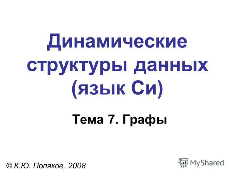Тема 7. Графы © К.Ю. Поляков, 2008 Динамические структуры данных (язык Си)