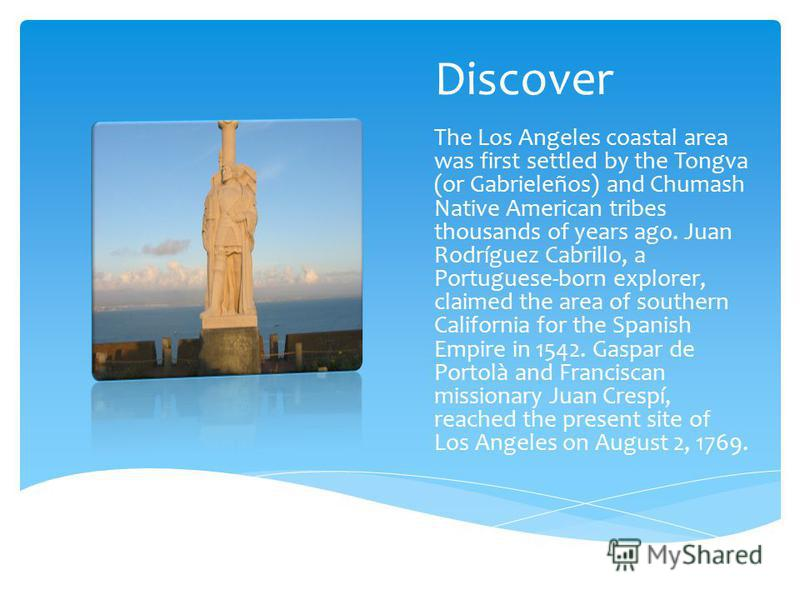 Discover The Los Angeles coastal area was first settled by the Tongva (or Gabrieleños) and Chumash Native American tribes thousands of years ago. Juan Rodríguez Cabrillo, a Portuguese-born explorer, claimed the area of southern California for the Spa