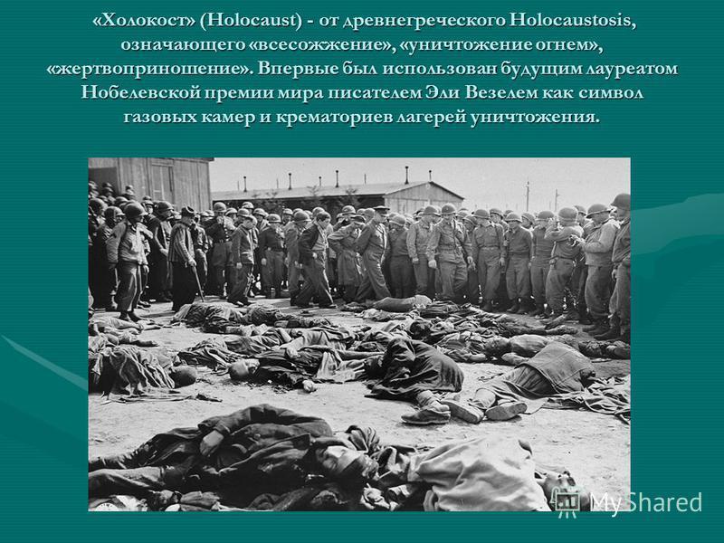 «Холокост» (Holocaust) - от древнегреческого Holocaustosis, означающего «всесожжение», «уничтожение огнем», «жертвоприношение». Впервые был использован будущим лауреатом Нобелевской премии мира писателем Эли Везелем как символ газовых камер и кремато