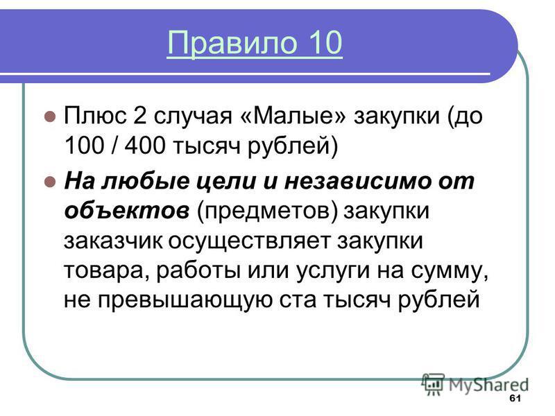 61 Правило 10 Плюс 2 случая «Малые» закупки (до 100 / 400 тысяч рублей) На любые цели и независимо от объектов (предметов) закупки заказчик осуществляет закупки товара, работы или услуги на сумму, не превышающую ста тысяч рублей