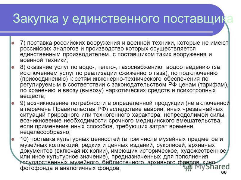 66 Закупка у единственного поставщика 7) поставка российских вооружения и военной техники, которые не имеют российских аналогов и производство которых осуществляется единственным производителем, с поставщиком таких вооружения и военной техники; 8) ок