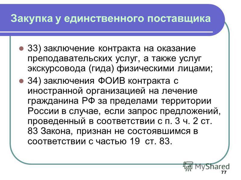 77 Закупка у единственного поставщика 33) заключение контракта на оказание преподавательских услуг, а также услуг экскурсовода (гида) физическими лицами; 34) заключения ФОИВ контракта с иностранной организацией на лечение гражданина РФ за пределами т
