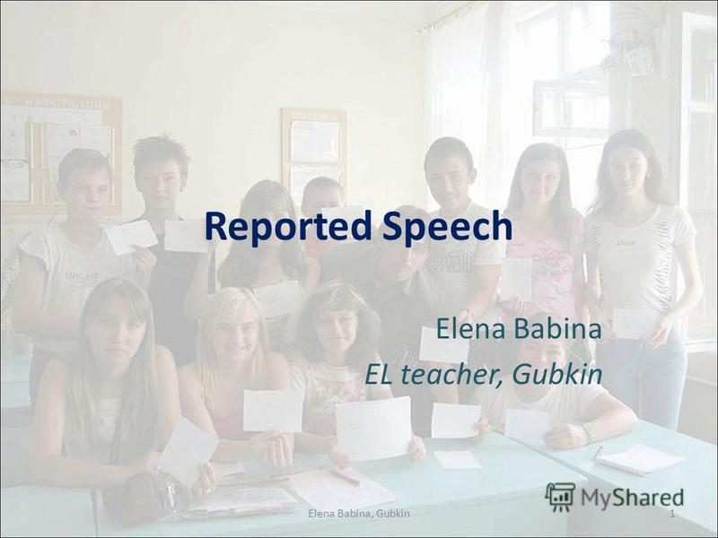 Reported Speech Elena Babina EL teacher, Gubkin 1Elena Babina, Gubkin