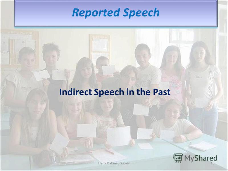 Indirect Speech in the Past Elena Babina, Gubkin16 Reported Speech
