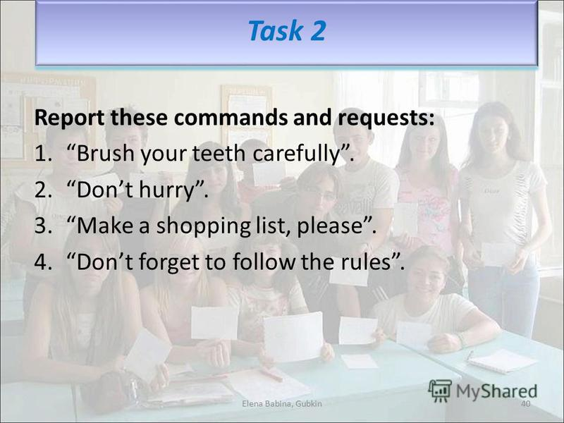 Report these commands and requests: 1.Brush your teeth carefully. 2.Dont hurry. 3.Make a shopping list, please. 4.Dont forget to follow the rules. Task 2 40Elena Babina, Gubkin