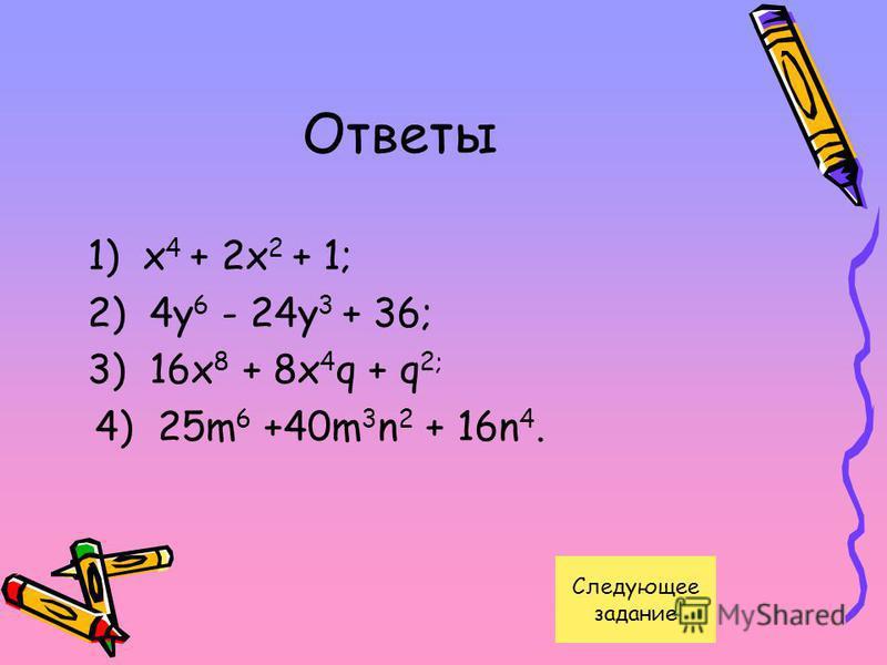 Ответы 1) x 4 + 2x 2 + 1; 2) 4y 6 - 24y 3 + 36; 3) 16x 8 + 8x 4 q + q 2; 4) 25m 6 +40m 3 n 2 + 16n 4. Следующее задание