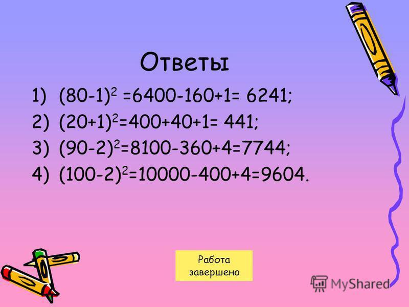 Ответы 1)(80-1) 2 =6400-160+1= 6241; 2)(20+1) 2 =400+40+1= 441; 3)(90-2) 2 =8100-360+4=7744; 4)(100-2) 2 =10000-400+4=9604. Работа завершена