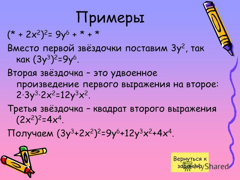 Примеры (* + 2 х 2 ) 2 = 9 у 6 + * + * Вместо первой звёздочки поставим 3 у 2, так как (3 у 3 ) 2 =9 у 6. Вторая звёздочка – это удвоенное произведение первого выражения на второе: 2·3 у 3 ·2 х 2 =12 у 3 х 2. Третья звёздочка – квадрат второго выраже
