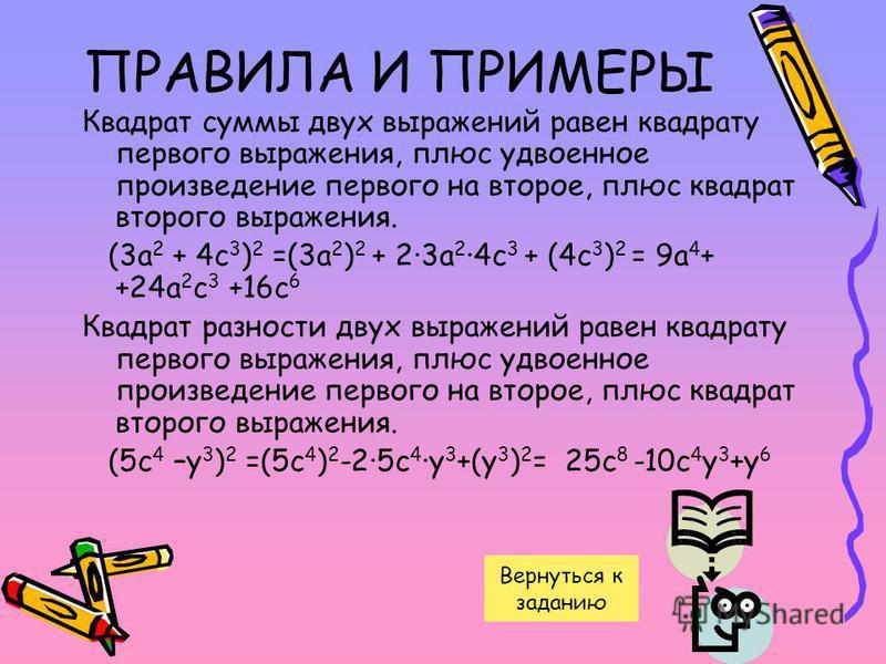 ПРАВИЛА И ПРИМЕРЫ Квадрат суммы двух выражений равен квадрату первого выражения, плюс удвоенное произведение первого на второе, плюс квадрат второго выражения. (3 а 2 + 4 с 3 ) 2 =(3 а 2 ) 2 + 2·3 а 2 ·4 с 3 + (4 с 3 ) 2 = 9 а 4 + +24 а 2 с 3 +16 с 6