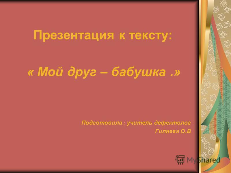 Презентация к тексту: « Мой друг – бабушка.» Подготовила : учитель дефектолог Гиляева О.В