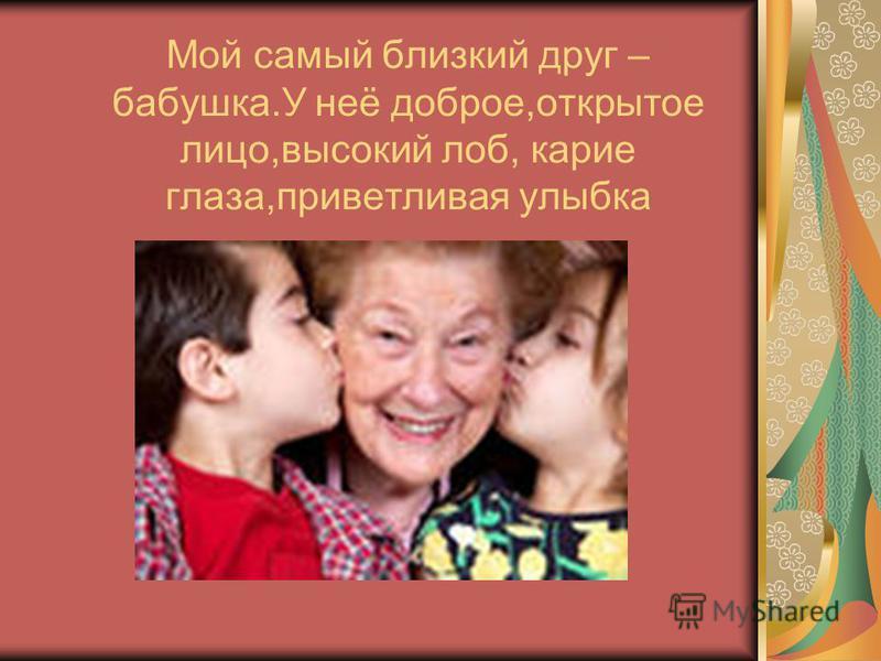 Мой самый близкий друг – бабушка.У неё доброе,открытое лицо,высокий лоб, карие глаза,приветливая улыбка