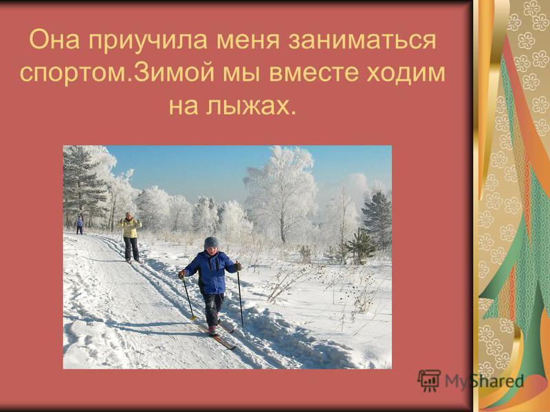 Она приучила меня заниматься спортом.Зимой мы вместе ходим на лыжах.