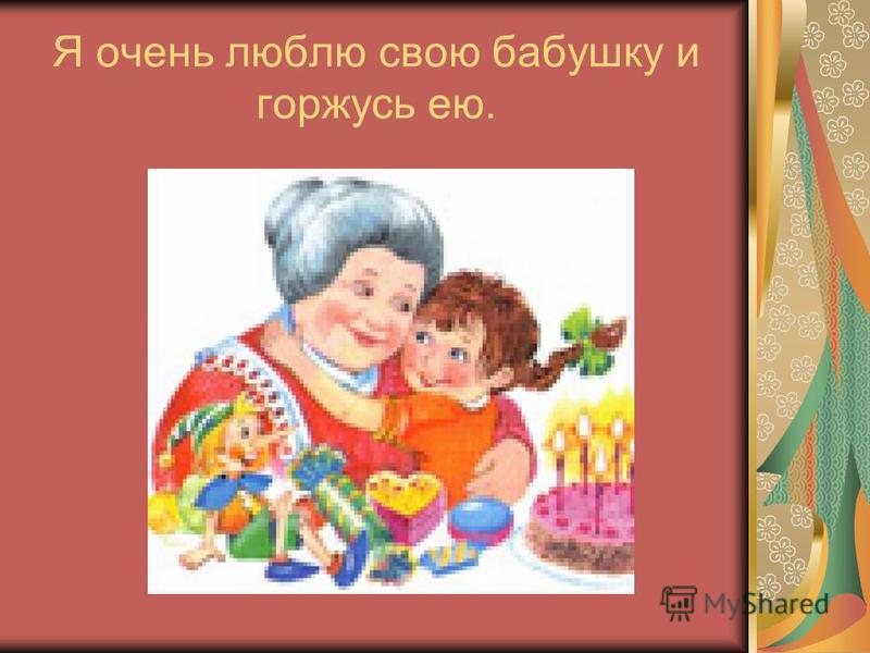 Я очень люблю свою бабушку и горжусь ею.