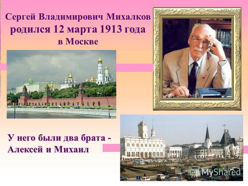 Сергей Владимирович Михалков родился 12 марта 1913 года в Москве У него были два брата - Алексей и Михаил