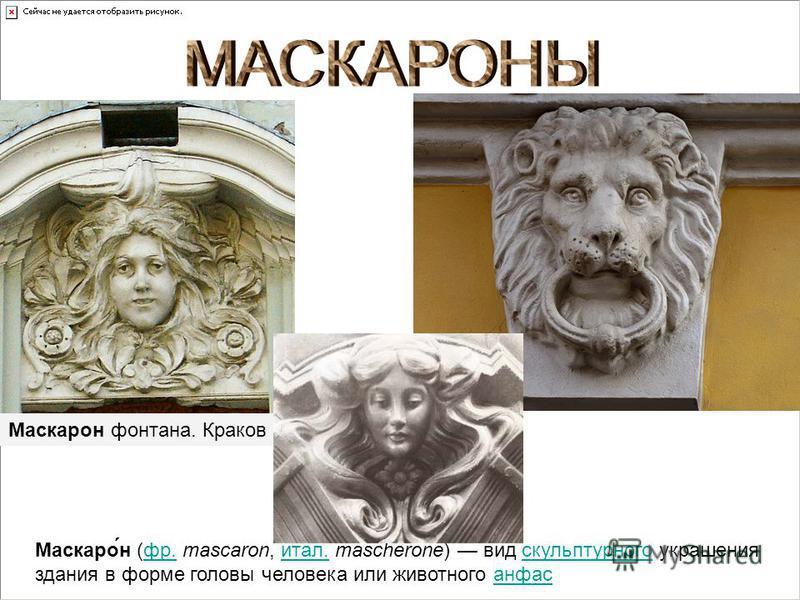 Маскаро́н (фр. mascaron, итал. mascherone) вид скульптурного украшения здания в форме головы человека или животного анфасфр.итал.скульптурногоанфас Маскарон фонтана. Краков