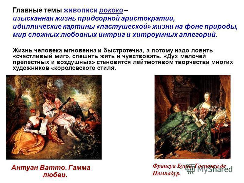 Главные темы живописи рококо – изысканная жизнь придворной аристократии, идиллические картины «пастушеской» жизни на фоне природы, мир сложных любовных интриг и хитроумных аллегорий. Жизнь человека мгновенна и быстротечна, а потому надо ловить «счаст