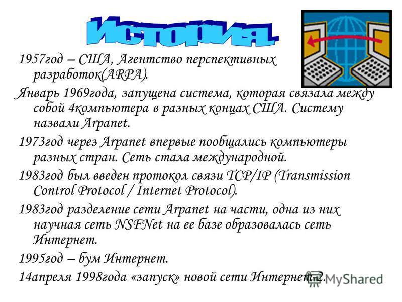 1957 год – США, Агентство перспективных разработок(ARPA). Январь 1969 года, запущена система, которая связала между собой 4 компьютера в разных концах США. Систему назвали Arpanet. 1973 год через Arpanet впервые пообщались компьютеры разных стран. Се