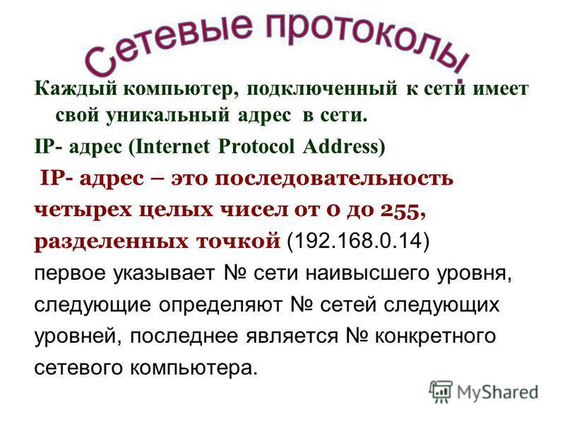 Каждый компьютер, подключенный к сети имеет свой уникальный адрес в сети. IP- адрес (Internet Protocol Address) IP- адрес – это последовательность четырех целых чисел от 0 до 255, разделенных точкой (192.168.0.14) первое указывает сети наивысшего уро