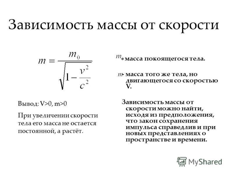 Зависимость массы от скорости - масса покоящегося тела. - масса того же тела, но двигающегося со скоростью V. Зависимость массы от скорости можно найти, исходя из предположения, что закон сохранения импульса справедлив и при новых представлениях о пр
