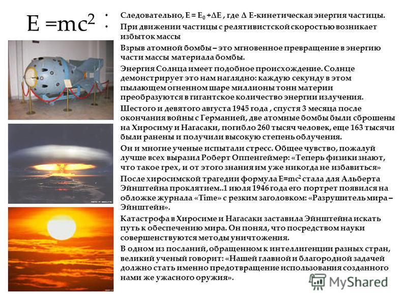 E =mc 2 Следовательно, E = E 0 +E, где Δ E-кинетическая энергия частицы. При движении частицы с релятивистской скоростью возникает избыток массы Взрыв атомной бомбы – это мгновенное превращение в энергию части массы материала бомбы. Энергия Солнца им