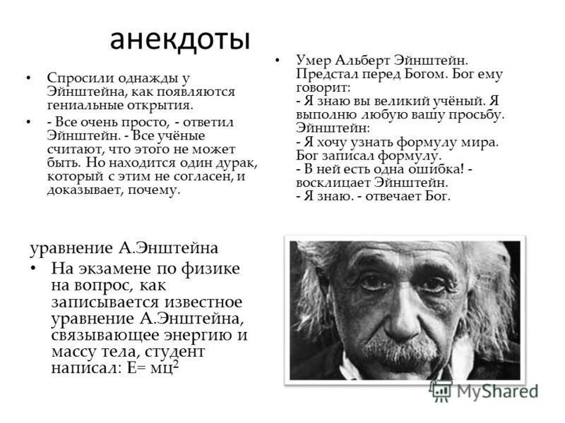 анекдоты Спросили однажды у Эйнштейна, как появляются гениальные открытия. - Все очень просто, - ответил Эйнштейн. - Все учёные считают, что этого не может быть. Но находится один дурак, который с этим не согласен, и доказывает, почему. уравнение А.Э