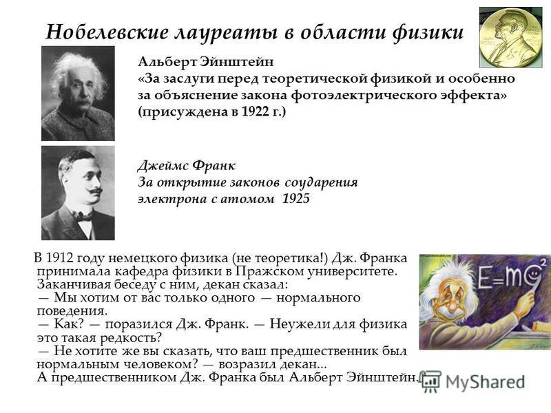 Нобелевские лауреаты в области физики В 1912 году немецкого физика (не теоретика!) Дж. Франка принимала кафедра физики в Пражском университете. Заканчивая беседу с ним, декан сказал: Мы хотим от вас только одного нормального поведения. Как? поразился