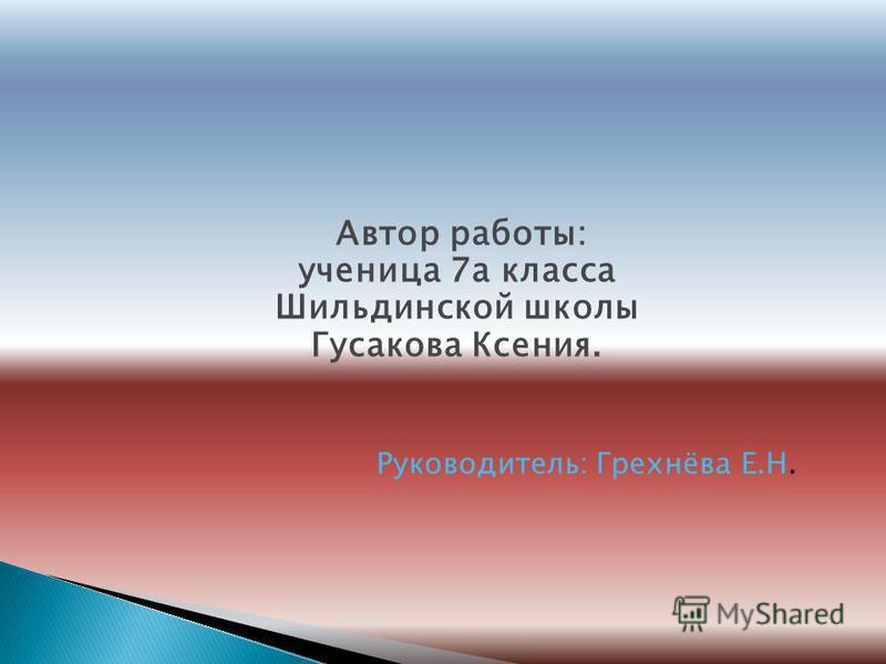 Автор работы: ученица 7 а класса Шильдинской школы Гусакова Ксения. Руководитель: Грехнёва Е.Н.