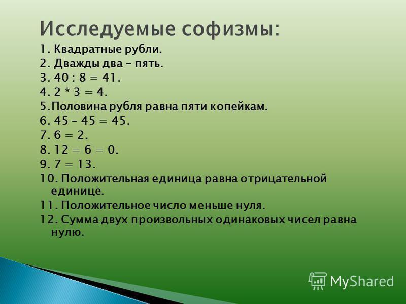 Исследуемые софизмы: 1. Квадратные рубли. 2. Дважды два – пять. 3. 40 : 8 = 41. 4. 2 * 3 = 4. 5. Половина рубля равна пяти копейкам. 6. 45 – 45 = 45. 7. 6 = 2. 8. 12 = 6 = 0. 9. 7 = 13. 10. Положительная единица равна отрицательной единице. 11. Полож