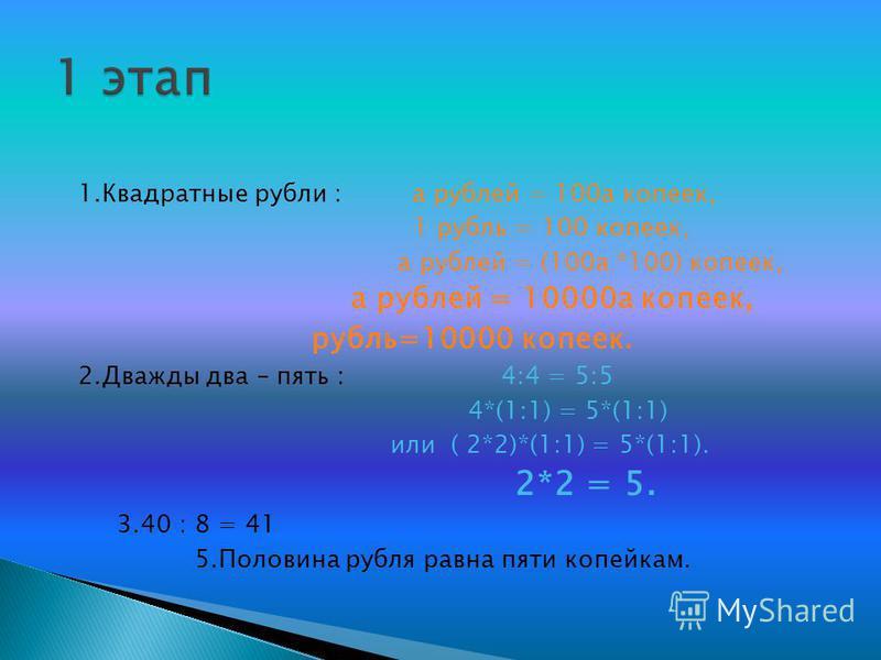 1. Квадратные рубли : а рублей = 100 а копеек, 1 рубль = 100 копеек, а рублей = (100 а *100) копеек, а рублей = 10000 а копеек, рубль=10000 копеек. 2. Дважды два – пять : 4:4 = 5:5 4*(1:1) = 5*(1:1) или ( 2*2)*(1:1) = 5*(1:1). 2*2 = 5. 3.40 : 8 = 41