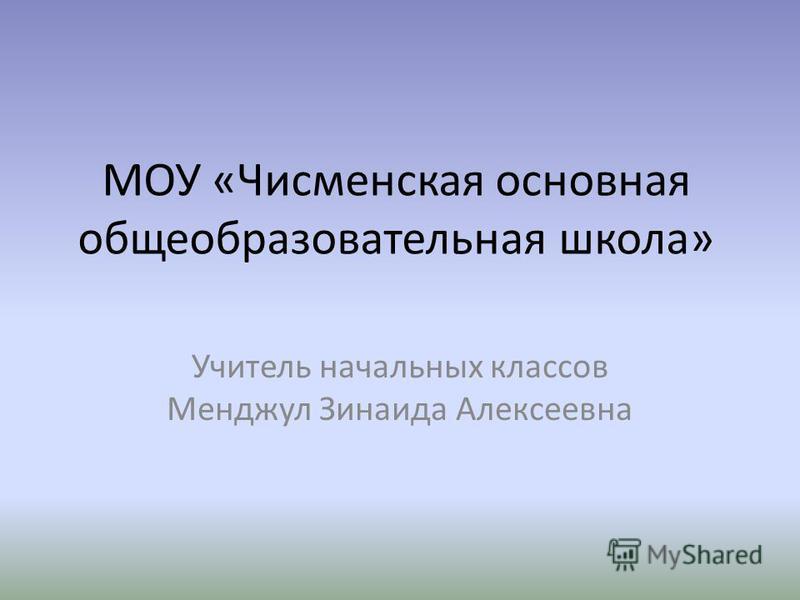 МОУ «Чисменская основная общеобразовательная школа» Учитель начальных классов Менджул Зинаида Алексеевна