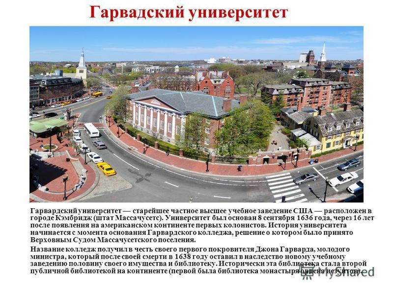 Гарвадский университет Гарвардский университет старейшее частное высшее учебное заведение США расположен в городе Кэмбридж (штат Массачусетс). Университет был основан 8 сентября 1636 года, через 16 лет после появления на американском континенте первы