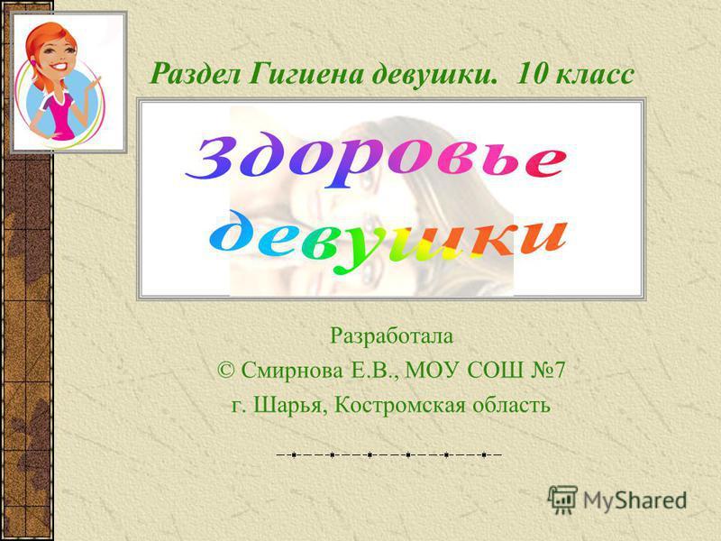 Разработала © Смирнова Е.В., МОУ СОШ 7 г. Шарья, Костромская область Раздел Гигиена девушки. 10 класс
