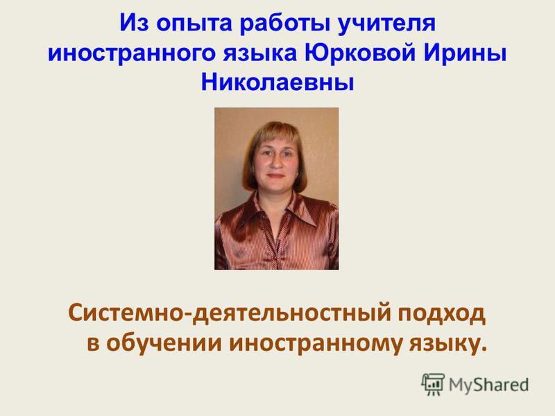 Из опыта работы учителя иностранного языка Юрковой Ирины Николаевны Системно-деятельностный подход в обучении иностранному языку.