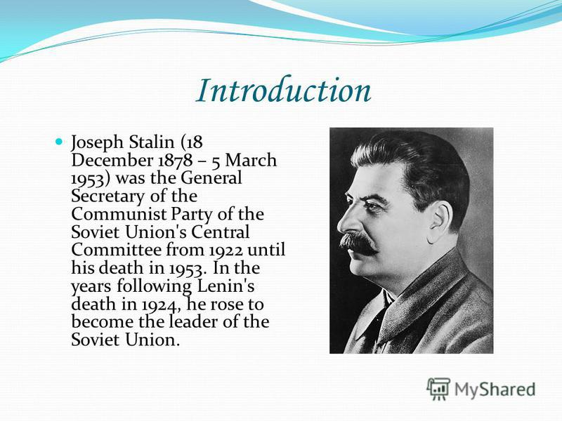 Introduction Joseph Stalin (18 December 1878 – 5 March 1953) was the General Secretary of the Communist Party of the Soviet Union's Central Committee from 1922 until his death in 1953. In the years following Lenin's death in 1924, he rose to become t
