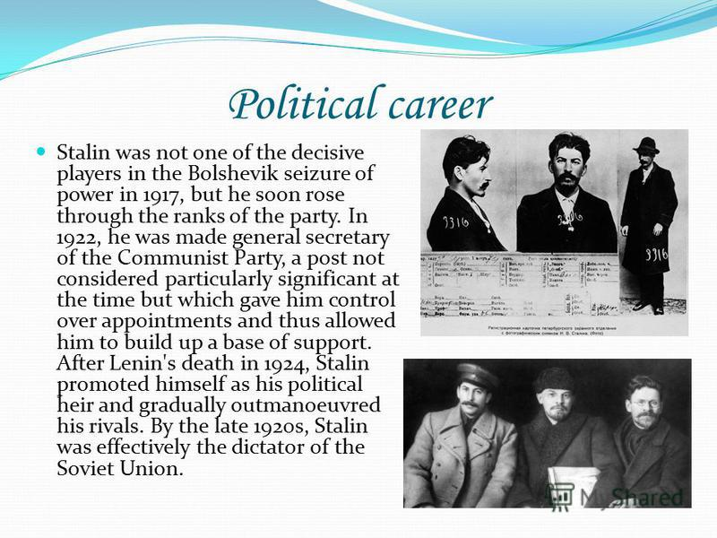 Political career Stalin was not one of the decisive players in the Bolshevik seizure of power in 1917, but he soon rose through the ranks of the party. In 1922, he was made general secretary of the Communist Party, a post not considered particularly