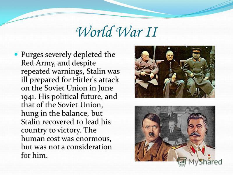 World War II Purges severely depleted the Red Army, and despite repeated warnings, Stalin was ill prepared for Hitler's attack on the Soviet Union in June 1941. His political future, and that of the Soviet Union, hung in the balance, but Stalin recov